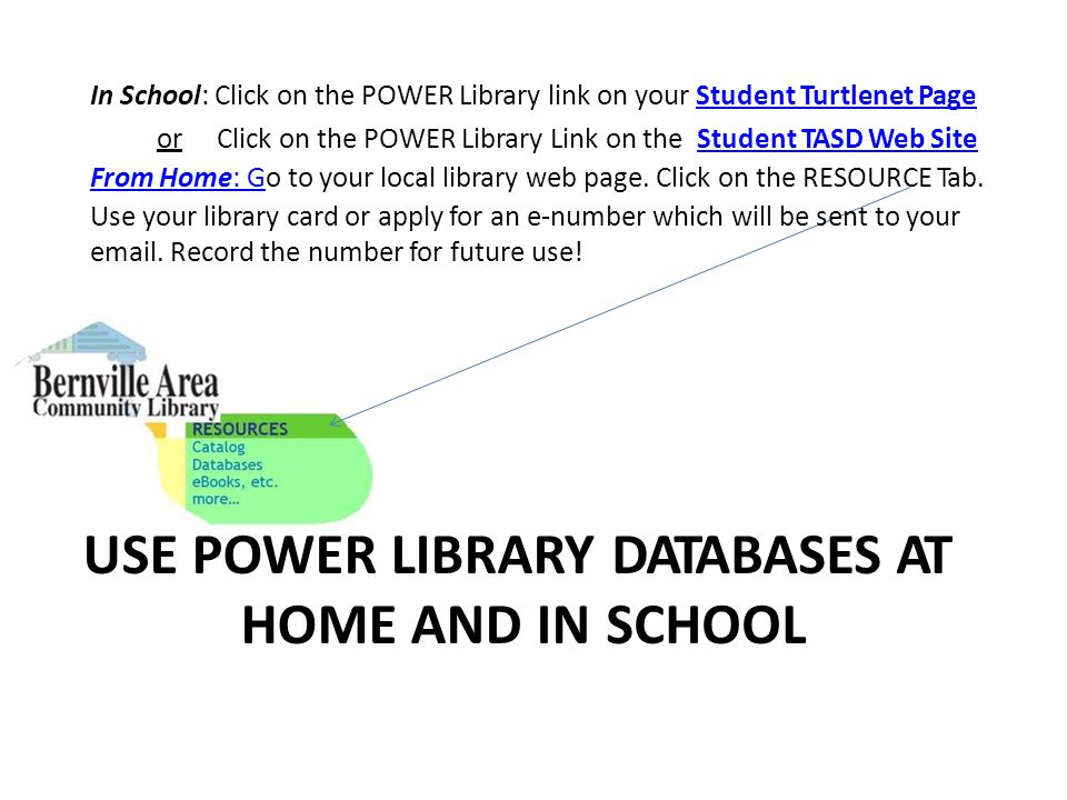 In School: Click on the POWER Library link on your Student Turtlenet PageStudent Turtlenet Page orClick on the POWER Library Link on the Student TASD Web SiteStudent TASD Web Site From Home: GFrom Home: Go to your local library web page.