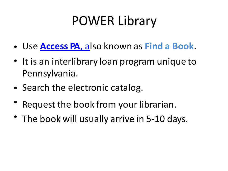 POWER Library Use Access PA, also known as Find a Book.Access PA, a It is an interlibrary loan program unique to Pennsylvania.