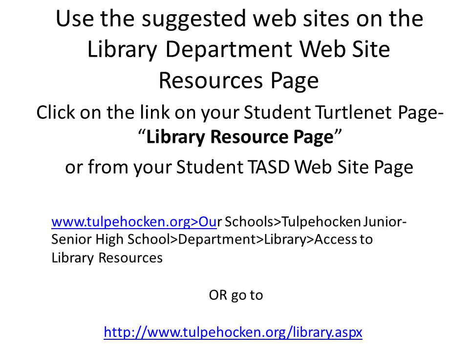 Use the suggested web sites on the Library Department Web Site Resources Page Click on the link on your Student Turtlenet Library Resource Page Page-Page- or from your Student TASD Web Site Page www.tulpehocken.org>Ouwww.tulpehocken.org>Our Schools>Tulpehocken Junior- Senior High School>Department>Library>Access to Library Resources OR go toOR go to http://w.tulpehocken.org/library.aspx
