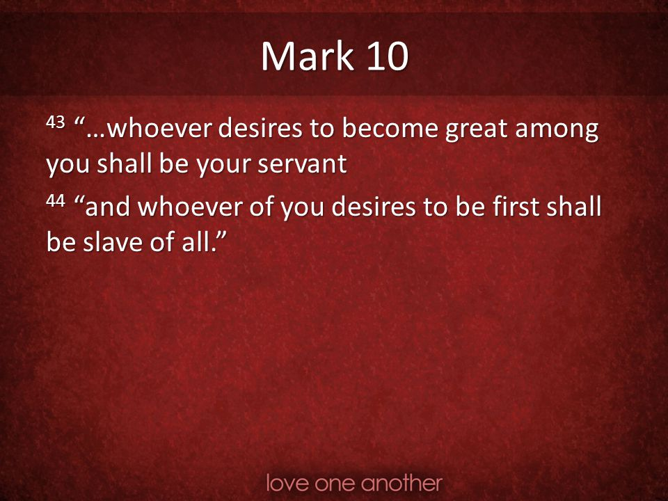 """Mark 10 43 """"…whoever desires to become great among you shall be your servant 44 """"and whoever of you desires to be first shall be slave of all."""""""