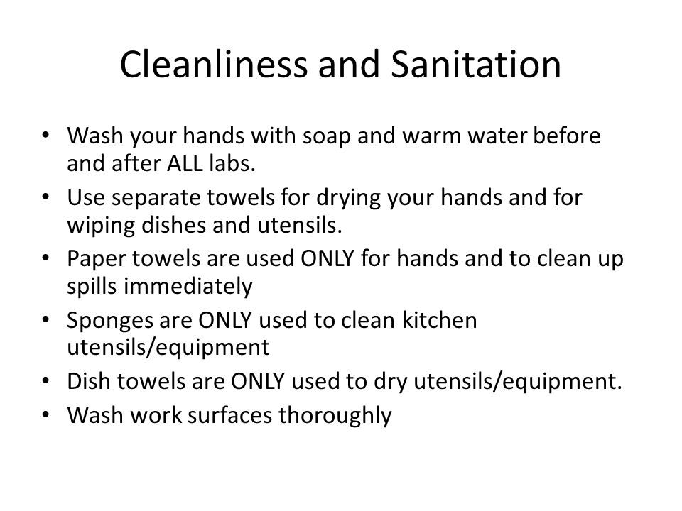 Cleanliness and Sanitation Wash your hands with soap and warm water before and after ALL labs. Use separate towels for drying your hands and for wipin