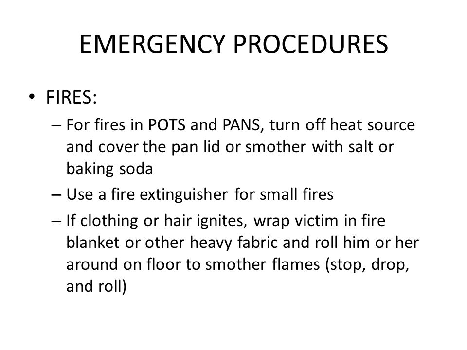 EMERGENCY PROCEDURES FIRES: – For fires in POTS and PANS, turn off heat source and cover the pan lid or smother with salt or baking soda – Use a fire