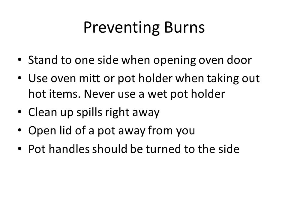 Preventing Burns Stand to one side when opening oven door Use oven mitt or pot holder when taking out hot items. Never use a wet pot holder Clean up s