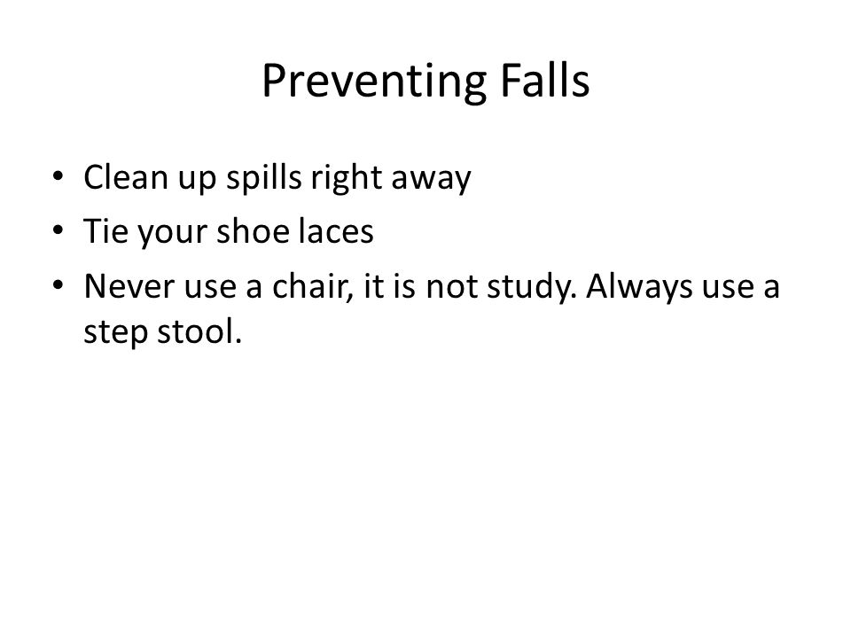 Preventing Falls Clean up spills right away Tie your shoe laces Never use a chair, it is not study. Always use a step stool.