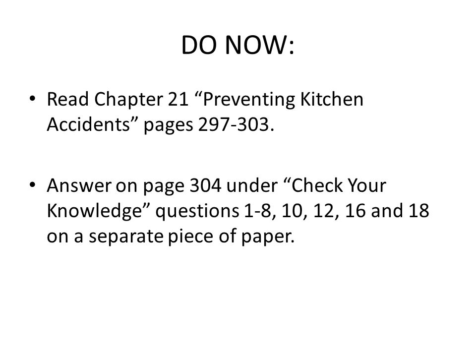 "DO NOW: Read Chapter 21 ""Preventing Kitchen Accidents"" pages 297-303. Answer on page 304 under ""Check Your Knowledge"" questions 1-8, 10, 12, 16 and 18"