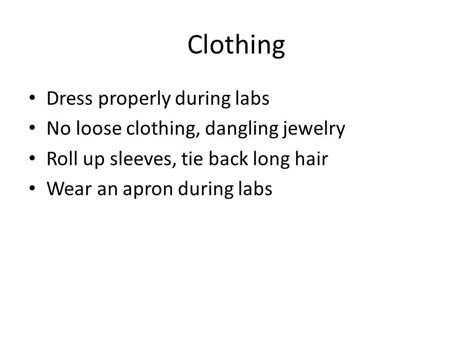 Clothing Dress properly during labs No loose clothing, dangling jewelry Roll up sleeves, tie back long hair Wear an apron during labs