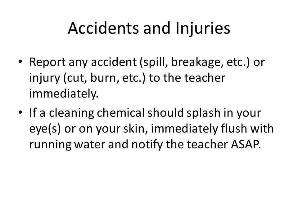 Accidents and Injuries Report any accident (spill, breakage, etc.) or injury (cut, burn, etc.) to the teacher immediately.