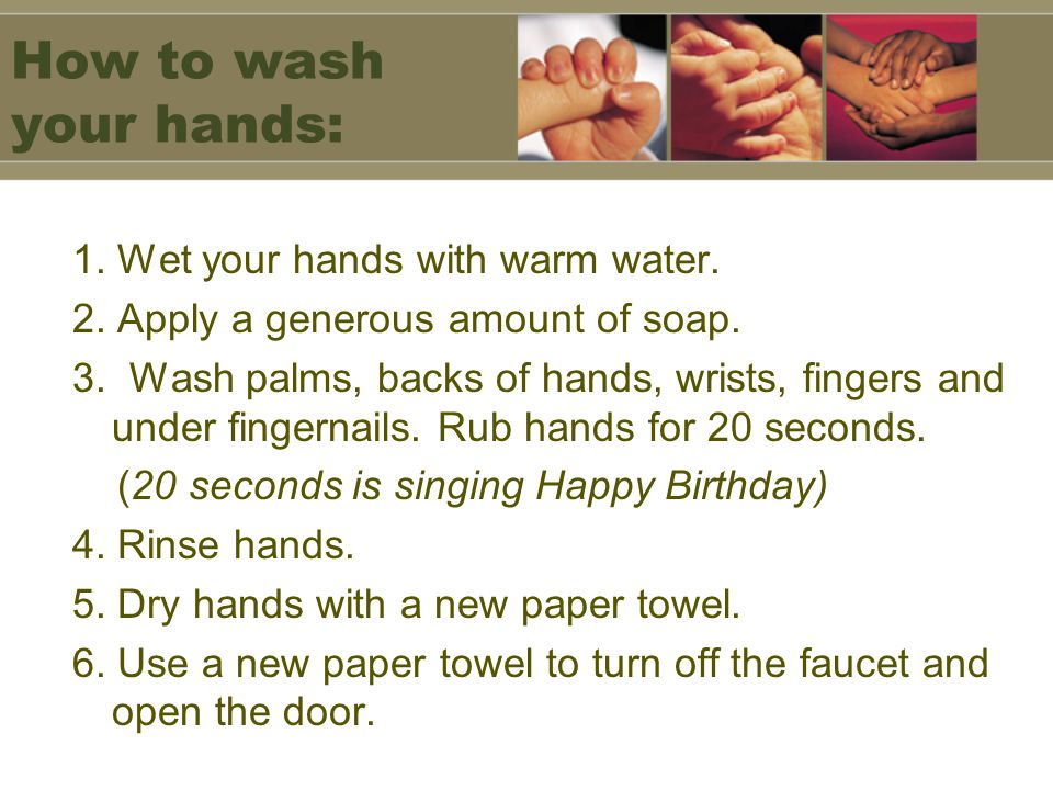 How to wash your hands: 1. Wet your hands with warm water. 2. Apply a generous amount of soap. 3. Wash palms, backs of hands, wrists, fingers and unde
