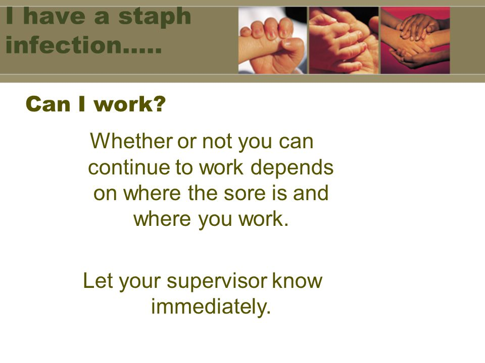 I have a staph infection….. Whether or not you can continue to work depends on where the sore is and where you work. Let your supervisor know immediat