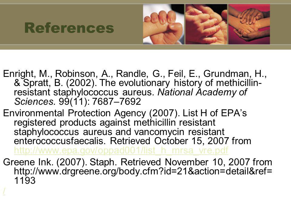 References Enright, M., Robinson, A., Randle, G., Feil, E., Grundman, H., & Spratt, B. (2002). The evolutionary history of methicillin- resistant stap