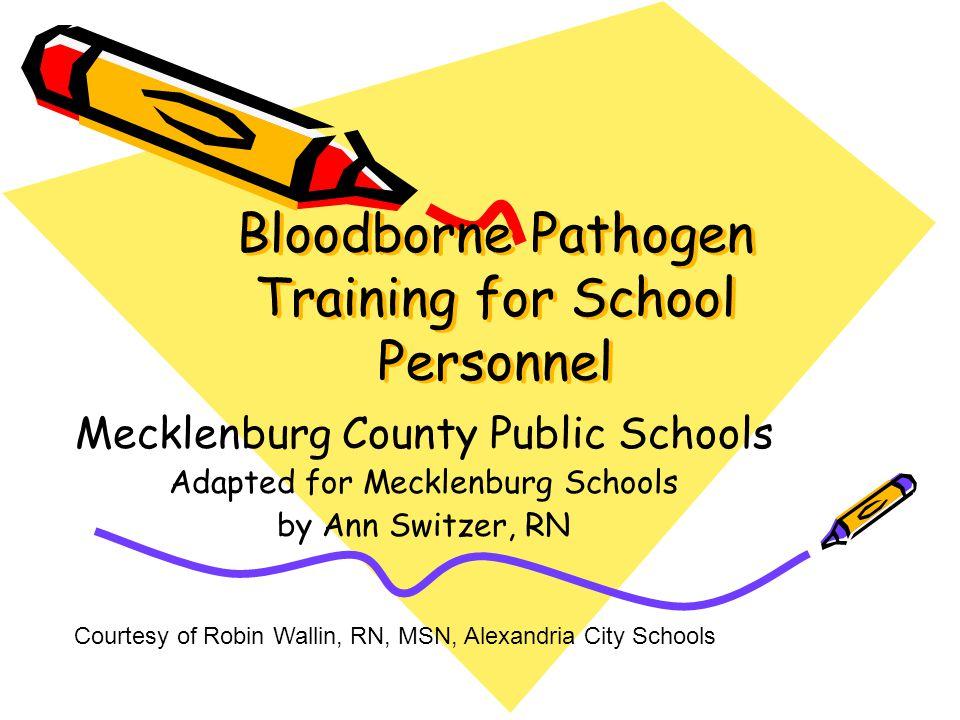 Bloodborne Pathogen Training for School Personnel Mecklenburg County Public Schools Adapted for Mecklenburg Schools by Ann Switzer, RN Courtesy of Rob