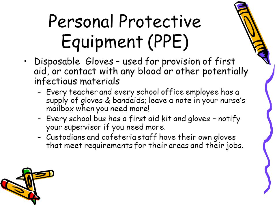 Personal Protective Equipment (PPE) Disposable Gloves – used for provision of first aid, or contact with any blood or other potentially infectious materials –Every teacher and every school office employee has a supply of gloves & bandaids; leave a note in your nurse's mailbox when you need more.