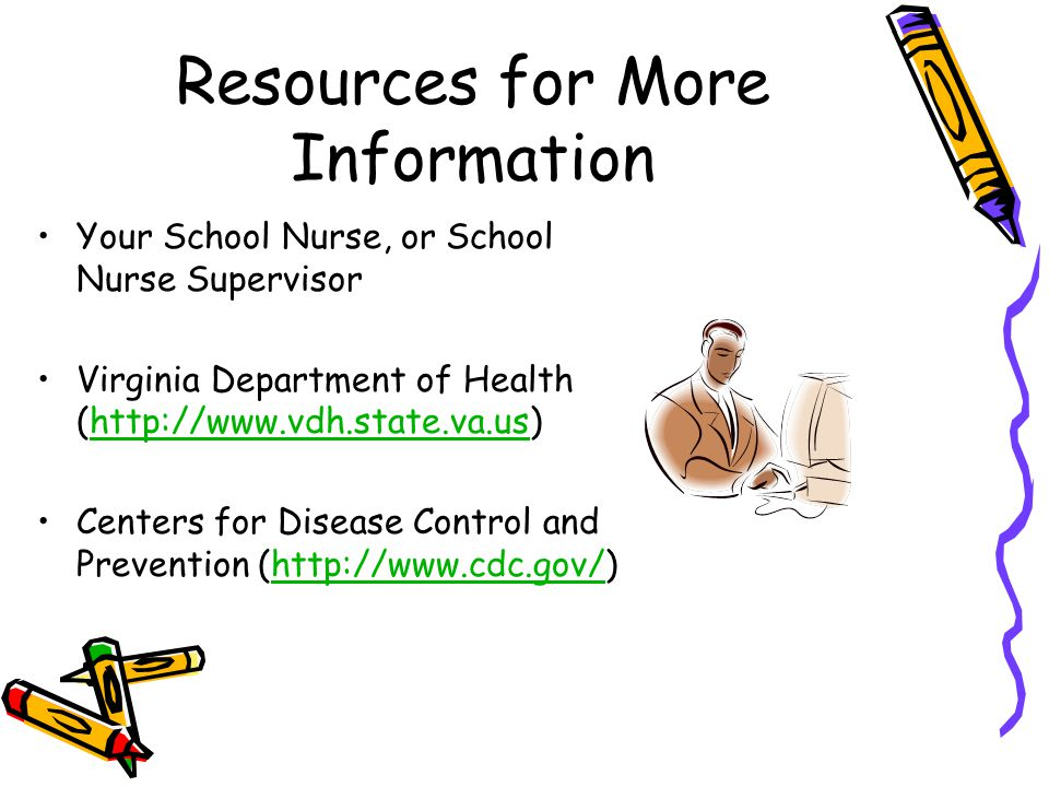 Resources for More Information Your School Nurse, or School Nurse Supervisor Virginia Department of Health (http://www.vdh.state.va.us)http://www.vdh.state.va.us Centers for Disease Control and Prevention (http://www.cdc.gov/)http://www.cdc.gov/
