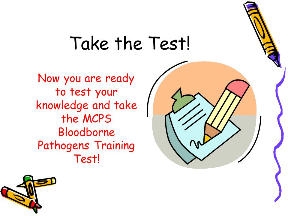 Take the Test! Now you are ready to test your knowledge and take the MCPS Bloodborne Pathogens Training Test!