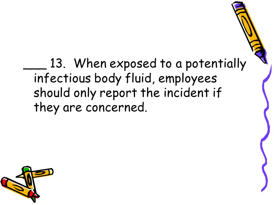 ___ 13. When exposed to a potentially infectious body fluid, employees should only report the incident if they are concerned.