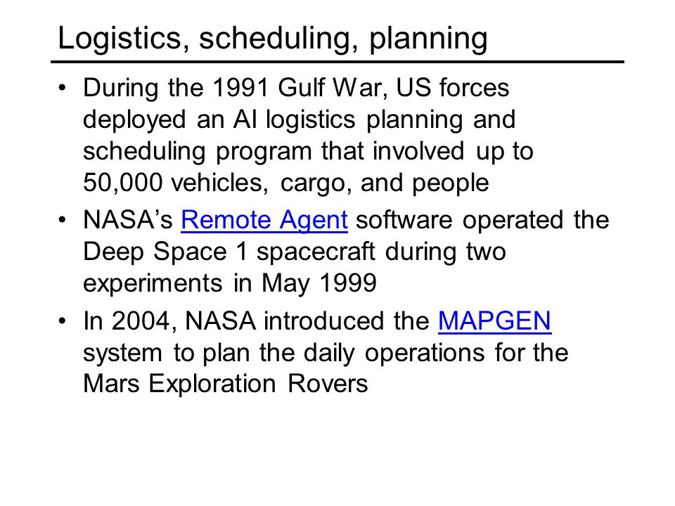 Logistics, scheduling, planning During the 1991 Gulf War, US forces deployed an AI logistics planning and scheduling program that involved up to 50,000 vehicles, cargo, and people NASA's Remote Agent software operated the Deep Space 1 spacecraft during two experiments in May 1999Remote Agent In 2004, NASA introduced the MAPGEN system to plan the daily operations for the Mars Exploration RoversMAPGEN