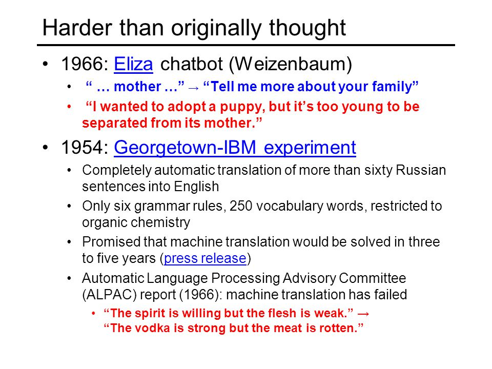 Harder than originally thought 1966: Eliza chatbot (Weizenbaum)Eliza … mother … → Tell me more about your family I wanted to adopt a puppy, but it's too young to be separated from its mother. 1954: Georgetown-IBM experimentGeorgetown-IBM experiment Completely automatic translation of more than sixty Russian sentences into English Only six grammar rules, 250 vocabulary words, restricted to organic chemistry Promised that machine translation would be solved in three to five years (press release)press release Automatic Language Processing Advisory Committee (ALPAC) report (1966): machine translation has failed The spirit is willing but the flesh is weak. → The vodka is strong but the meat is rotten.