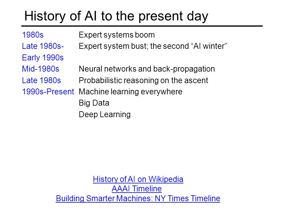 History of AI to the present day 1980sExpert systems boom Late 1980s- Expert system bust; the second AI winter Early 1990s Mid-1980s Neural networks and back-propagation Late 1980sProbabilistic reasoning on the ascent 1990s-PresentMachine learning everywhere Big Data Deep Learning Building Smarter Machines: NY Times Timeline AAAI Timeline History of AI on Wikipedia
