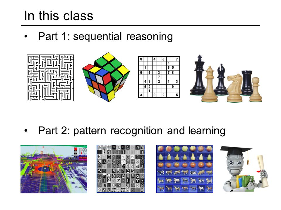 In this class Part 1: sequential reasoning Part 2: pattern recognition and learning