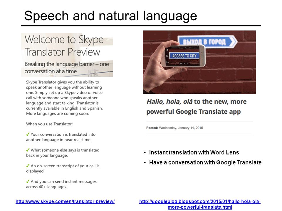 Speech and natural language http://www.skype.com/en/translator-preview/http://googleblog.blogspot.com/2015/01/hallo-hola-ola- more-powerful-translate.html Instant translation with Word Lens Have a conversation with Google Translate