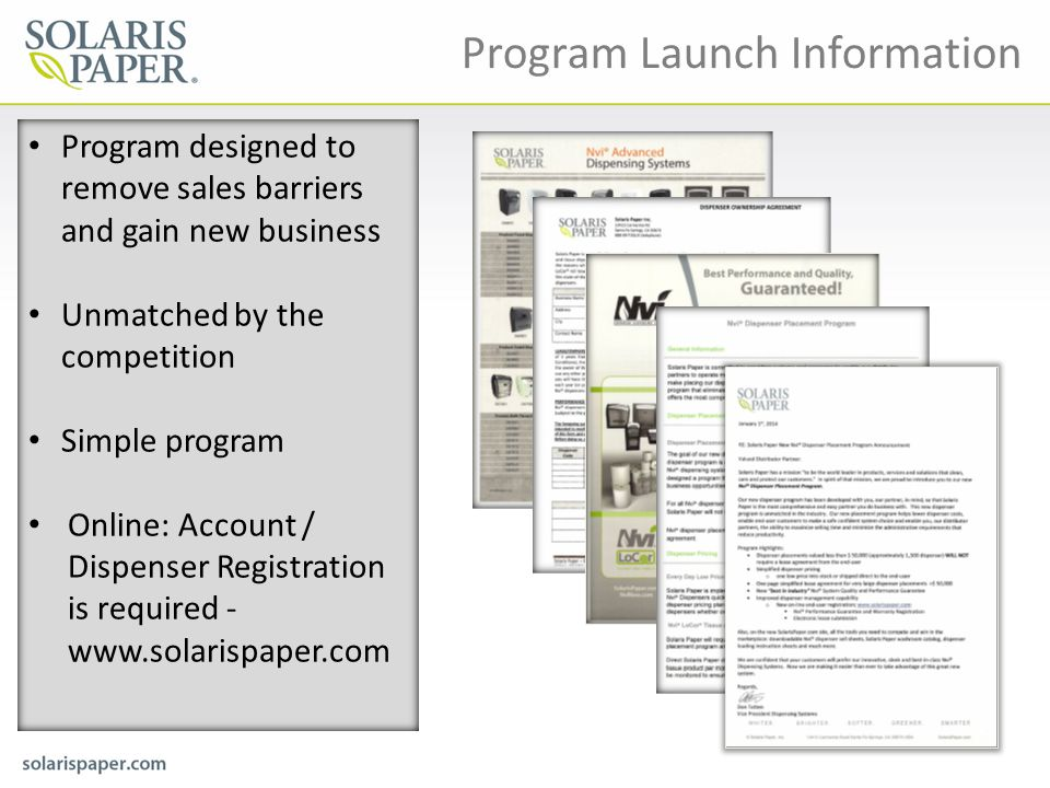 Program Launch Information Program designed to remove sales barriers and gain new business Unmatched by the competition Simple program Online: Account / Dispenser Registration is required - www.solarispaper.com