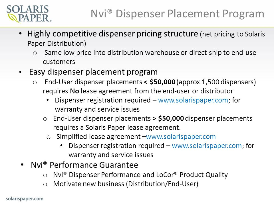 Highly competitive dispenser pricing structure (net pricing to Solaris Paper Distribution) o Same low price into distribution warehouse or direct ship to end-use customers Easy dispenser placement program o End-User dispenser placements < $50,000 (approx 1,500 dispensers) requires No lease agreement from the end-user or distributor Dispenser registration required – www.solarispaper.com; for warranty and service issues o End-User dispenser placements ˃ $50,000 dispenser placements requires a Solaris Paper lease agreement.