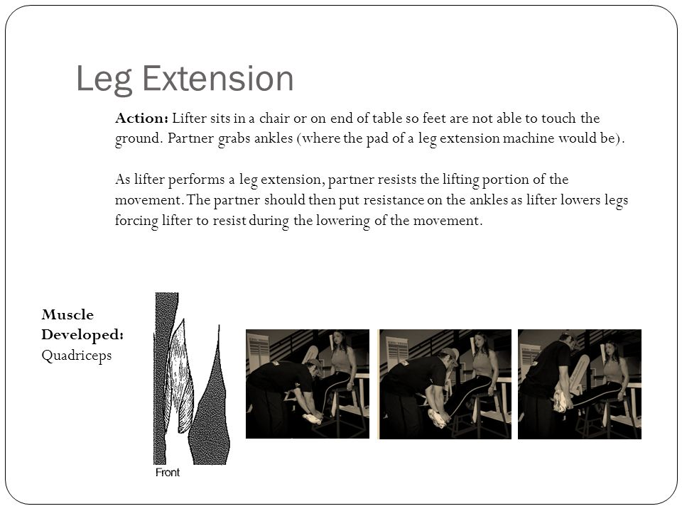 Leg Extension Action: Lifter sits in a chair or on end of table so feet are not able to touch the ground. Partner grabs ankles (where the pad of a leg