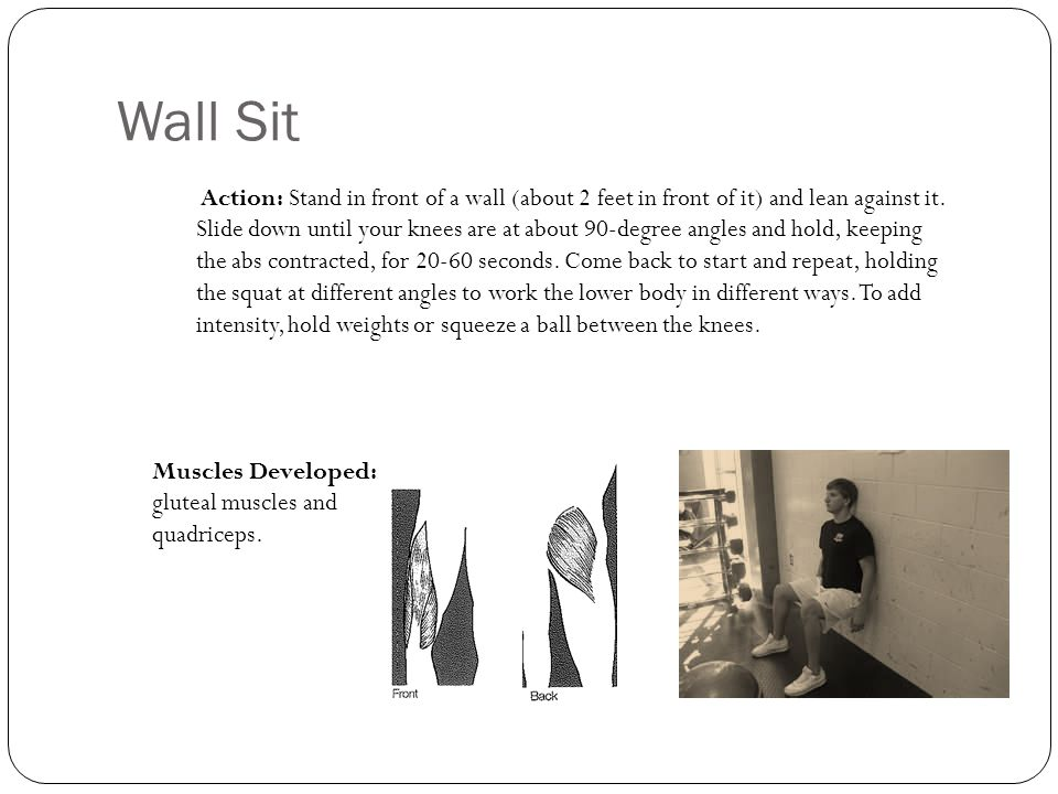 Wall Sit Action: Stand in front of a wall (about 2 feet in front of it) and lean against it. Slide down until your knees are at about 90-degree angles