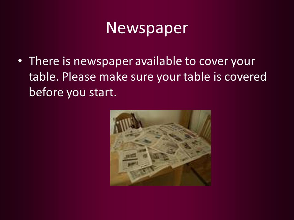 Newspaper There is newspaper available to cover your table. Please make sure your table is covered before you start.