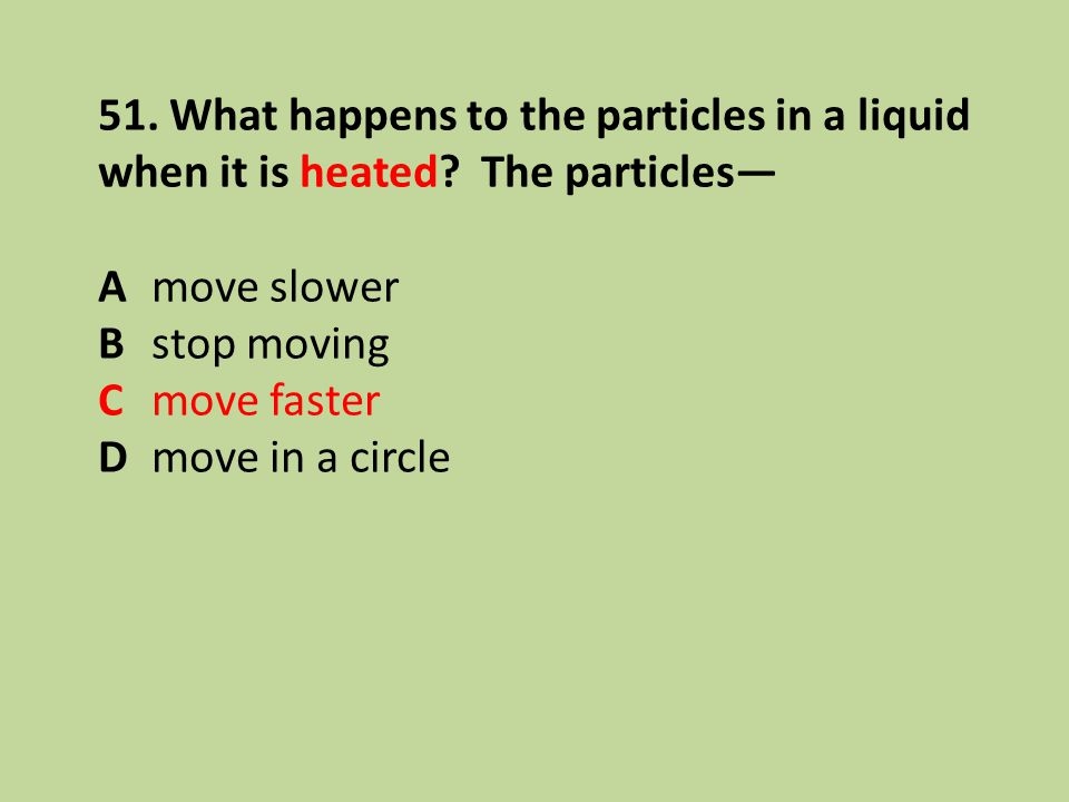 51. What happens to the particles in a liquid when it is heated? The particles— A move slower B stop moving C move faster D move in a circle