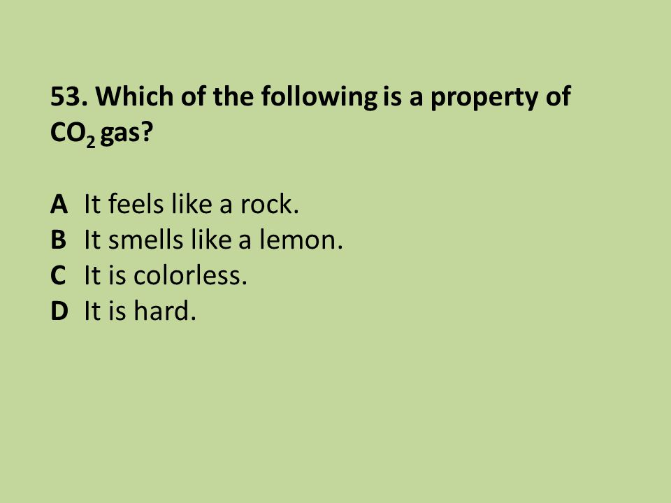 53. Which of the following is a property of CO 2 gas? A It feels like a rock. B It smells like a lemon. C It is colorless. D It is hard.