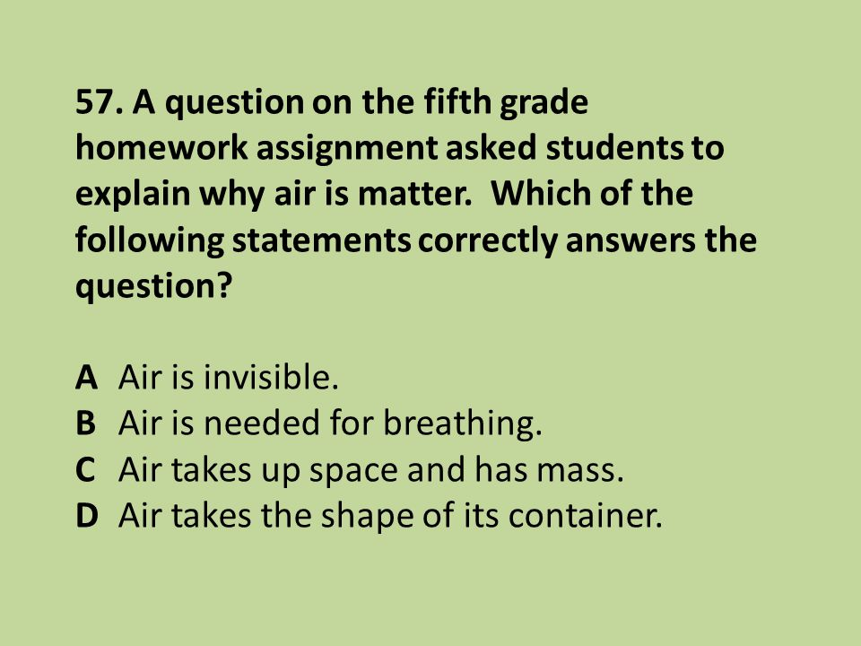 57. A question on the fifth grade homework assignment asked students to explain why air is matter. Which of the following statements correctly answers