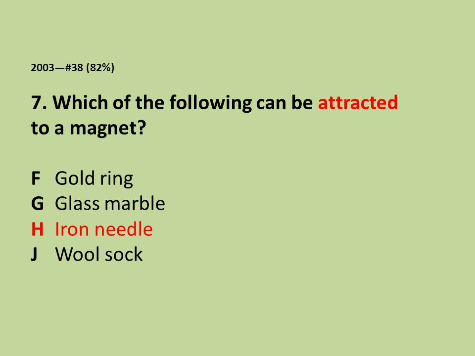 2003—#38 (82%) 7. Which of the following can be attracted to a magnet? F Gold ring G Glass marble H Iron needle J Wool sock