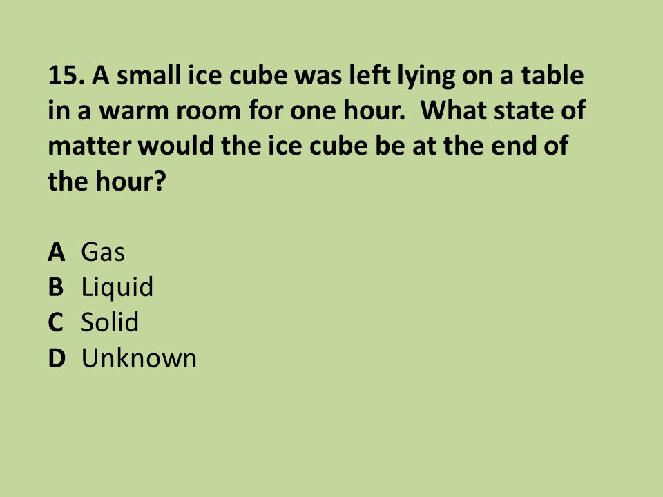 15. A small ice cube was left lying on a table in a warm room for one hour. What state of matter would the ice cube be at the end of the hour? AGas BL