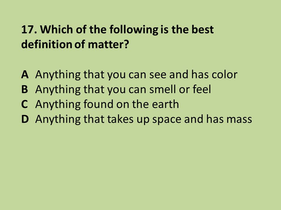 17. Which of the following is the best definition of matter? AAnything that you can see and has color BAnything that you can smell or feel CAnything f