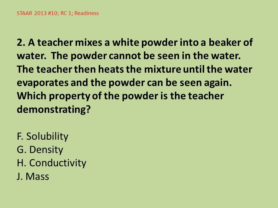 STAAR 2013 #10; RC 1; Readiness 2. A teacher mixes a white powder into a beaker of water. The powder cannot be seen in the water. The teacher then hea