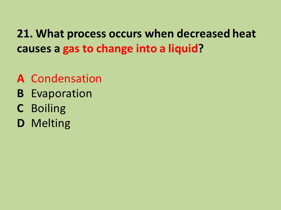 21. What process occurs when decreased heat causes a gas to change into a liquid? ACondensation BEvaporation CBoiling DMelting