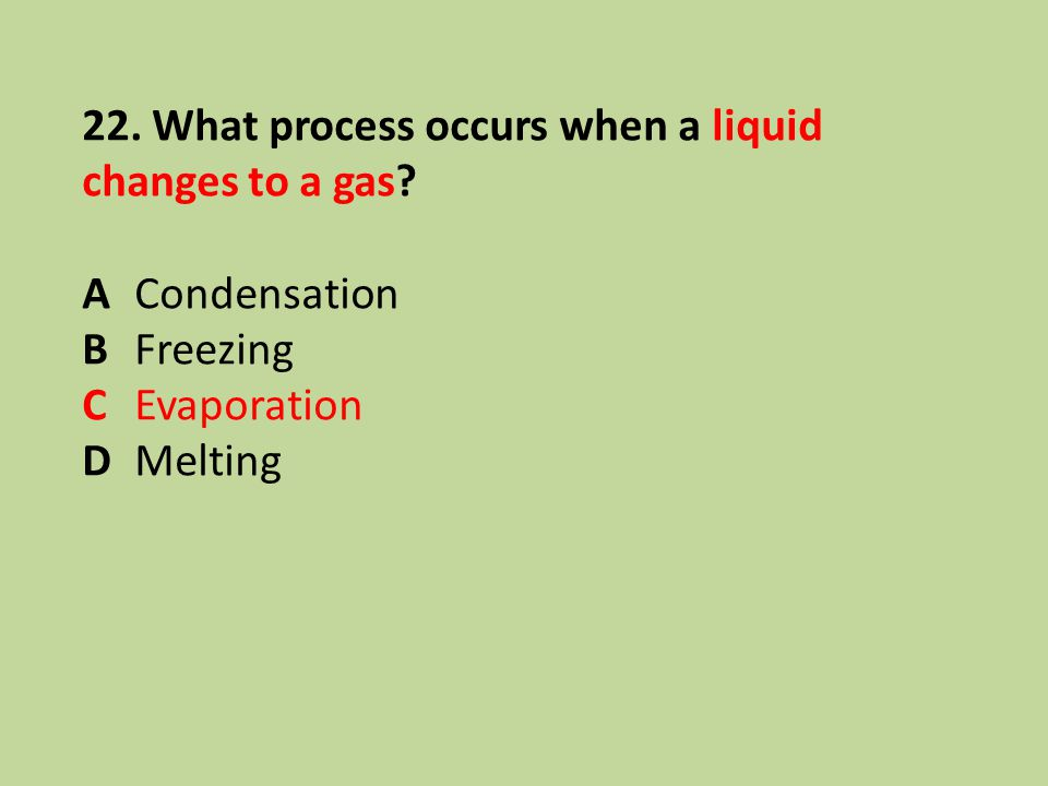22. What process occurs when a liquid changes to a gas? ACondensation BFreezing CEvaporation DMelting