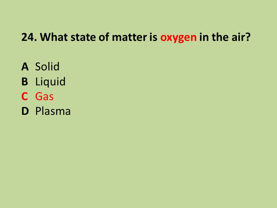 24. What state of matter is oxygen in the air? ASolid BLiquid CGas DPlasma