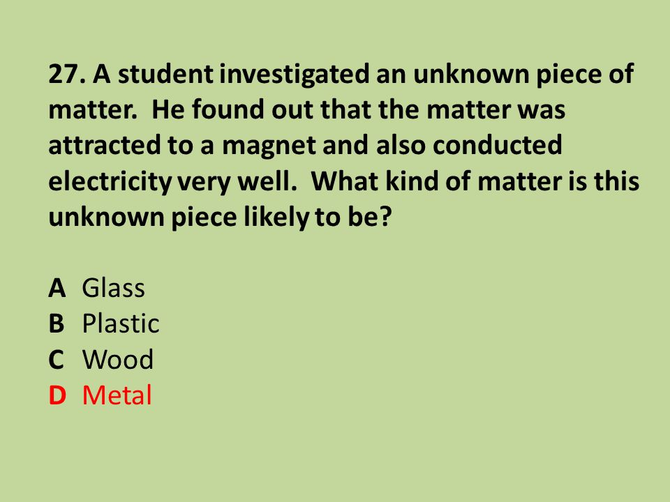 27. A student investigated an unknown piece of matter. He found out that the matter was attracted to a magnet and also conducted electricity very well