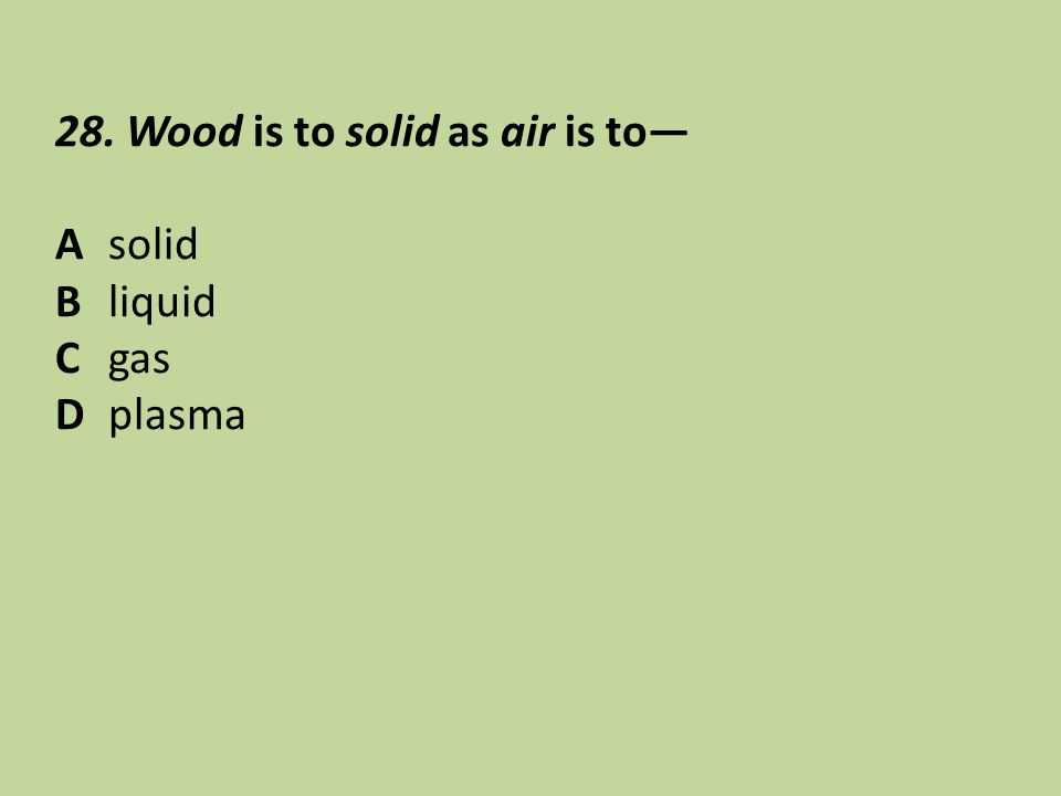 28. Wood is to solid as air is to— Asolid Bliquid Cgas Dplasma