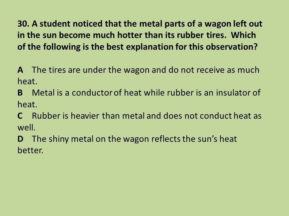 30. A student noticed that the metal parts of a wagon left out in the sun become much hotter than its rubber tires. Which of the following is the best