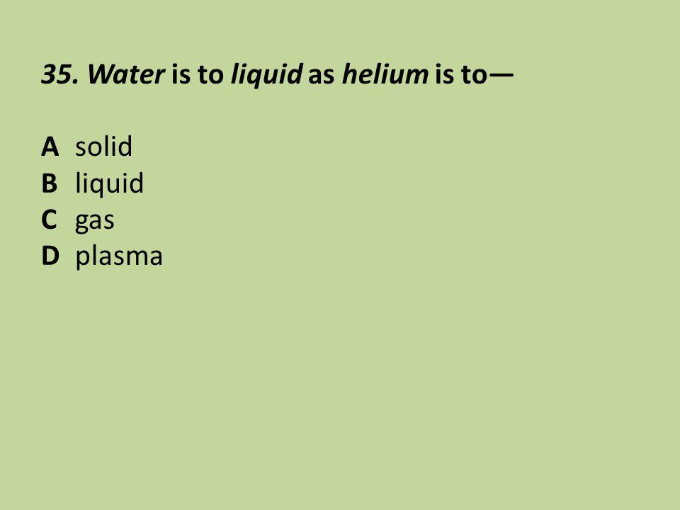 35. Water is to liquid as helium is to— Asolid Bliquid Cgas Dplasma