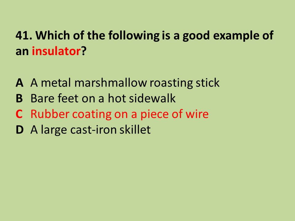 41. Which of the following is a good example of an insulator? AA metal marshmallow roasting stick BBare feet on a hot sidewalk CRubber coating on a pi