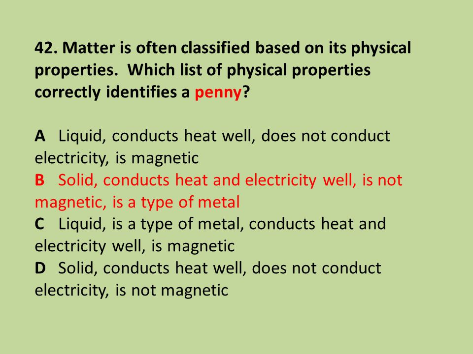 42. Matter is often classified based on its physical properties. Which list of physical properties correctly identifies a penny? ALiquid, conducts hea