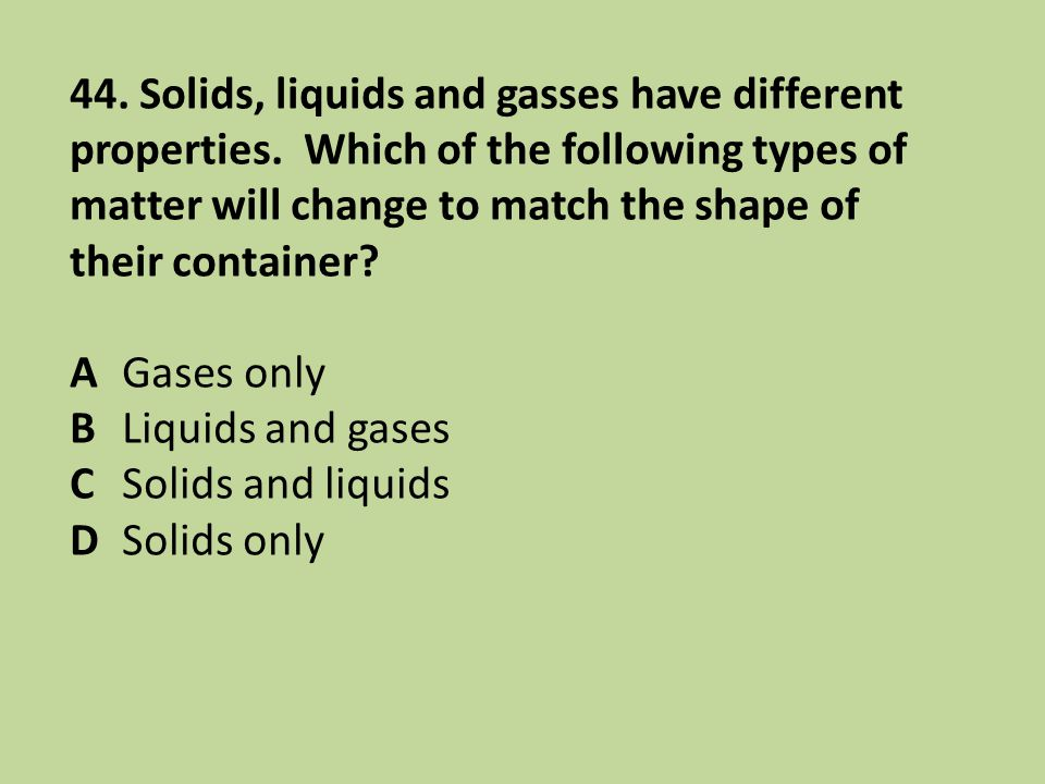 44. Solids, liquids and gasses have different properties. Which of the following types of matter will change to match the shape of their container? AG