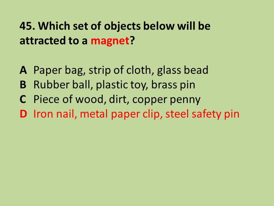 45. Which set of objects below will be attracted to a magnet? APaper bag, strip of cloth, glass bead BRubber ball, plastic toy, brass pin CPiece of wo