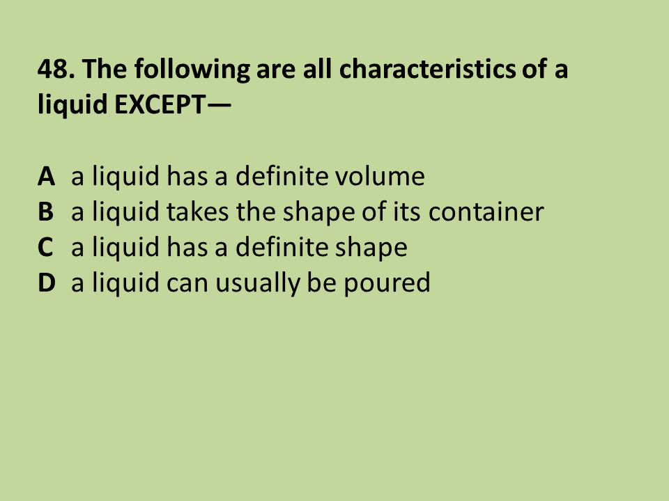 48. The following are all characteristics of a liquid EXCEPT— Aa liquid has a definite volume Ba liquid takes the shape of its container Ca liquid has