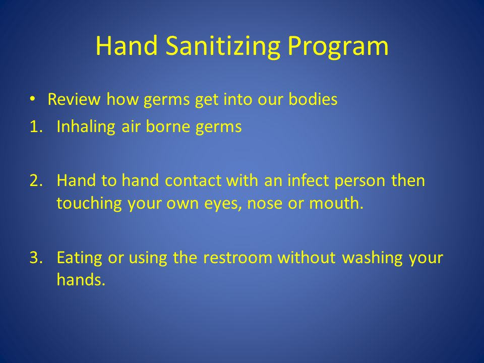 Hand Sanitizing Program Review how germs get into our bodies 1.Inhaling air borne germs 2.Hand to hand contact with an infect person then touching your own eyes, nose or mouth.