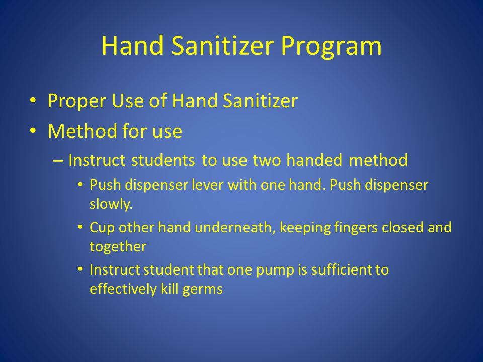 Hand Sanitizer Program Proper Use of Hand Sanitizer Method for use – Instruct students to use two handed method Push dispenser lever with one hand.